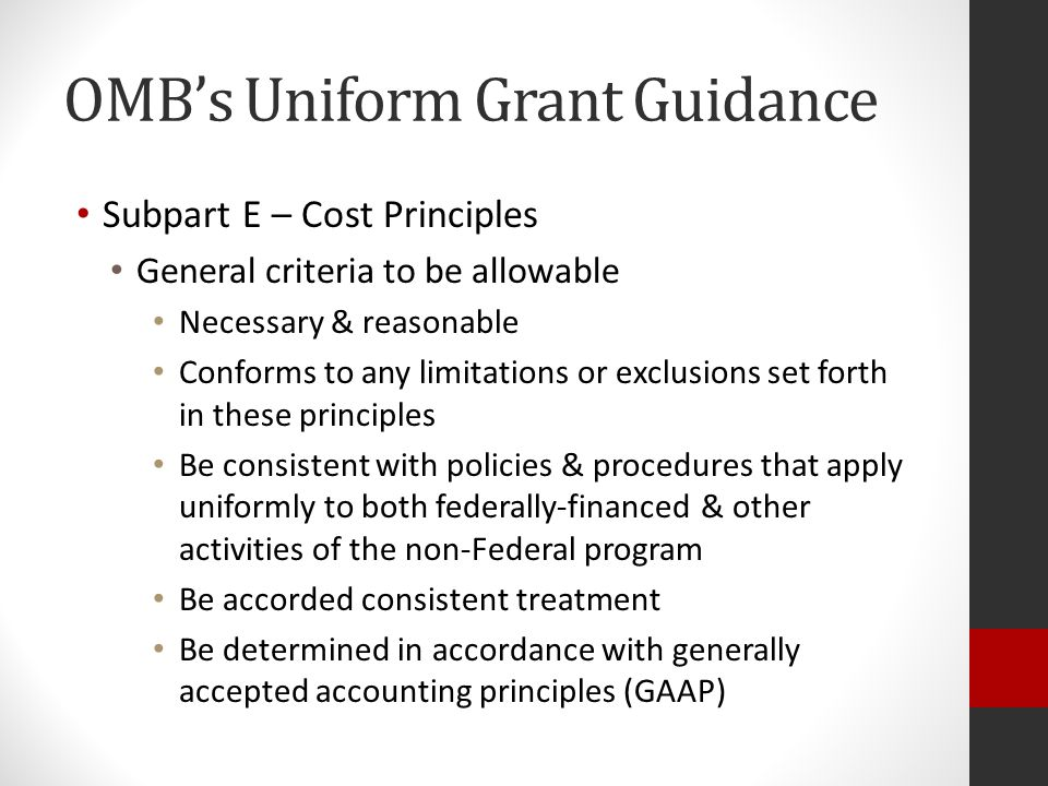 OMB's Uniform Grant Guidance Subpart E – Cost Principles General criteria to be allowable Necessary & reasonable Conforms to any limitations or exclusions set forth in these principles Be consistent with policies & procedures that apply uniformly to both federally-financed & other activities of the non-Federal program Be accorded consistent treatment Be determined in accordance with generally accepted accounting principles (GAAP)