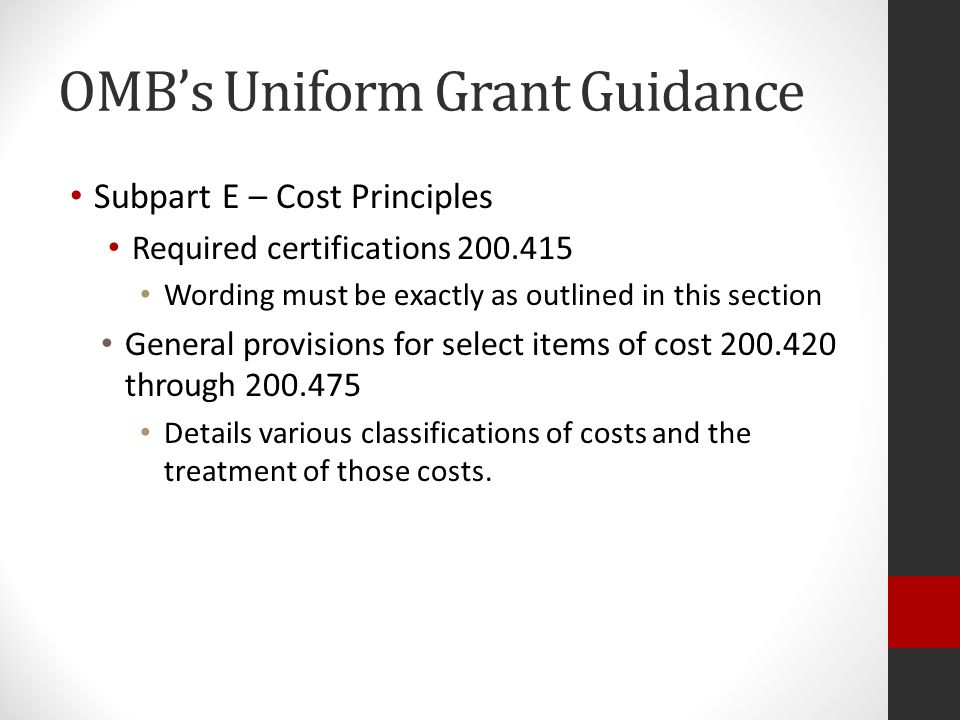 OMB's Uniform Grant Guidance Subpart E – Cost Principles Required certifications 200.415 Wording must be exactly as outlined in this section General provisions for select items of cost 200.420 through 200.475 Details various classifications of costs and the treatment of those costs.