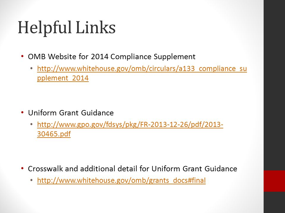 Helpful Links OMB Website for 2014 Compliance Supplement http://www.whitehouse.gov/omb/circulars/a133_compliance_su pplement_2014 http://www.whitehouse.gov/omb/circulars/a133_compliance_su pplement_2014 Uniform Grant Guidance http://www.gpo.gov/fdsys/pkg/FR-2013-12-26/pdf/2013- 30465.pdf http://www.gpo.gov/fdsys/pkg/FR-2013-12-26/pdf/2013- 30465.pdf Crosswalk and additional detail for Uniform Grant Guidance http://www.whitehouse.gov/omb/grants_docs#final
