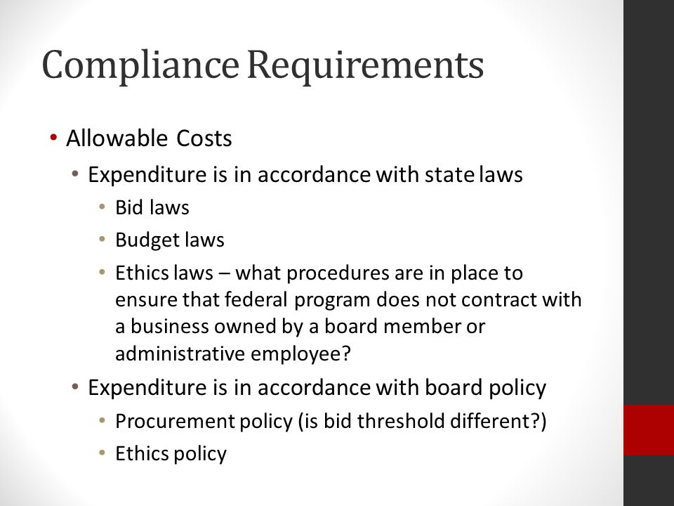 Compliance Requirements Allowable Costs Expenditure is in accordance with state laws Bid laws Budget laws Ethics laws – what procedures are in place to ensure that federal program does not contract with a business owned by a board member or administrative employee.
