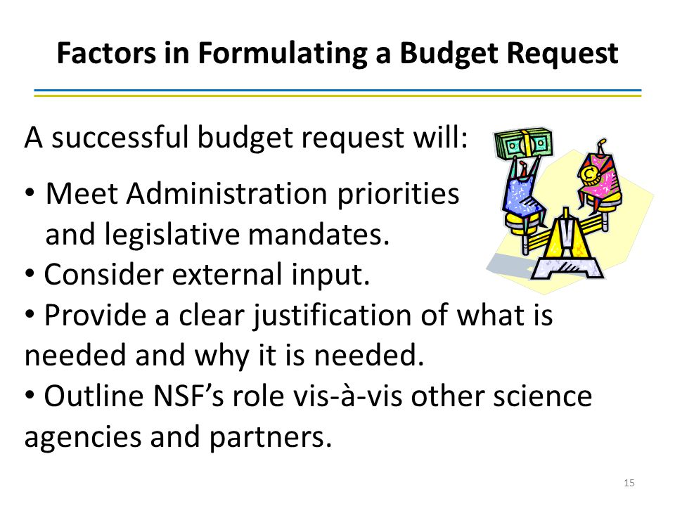 Factors in Formulating a Budget Request 15 A successful budget request will: Meet Administration priorities and legislative mandates. Consider externa