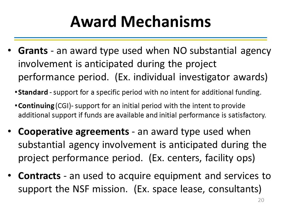 Award Mechanisms Grants - an award type used when NO substantial agency involvement is anticipated during the project performance period. (Ex. individ