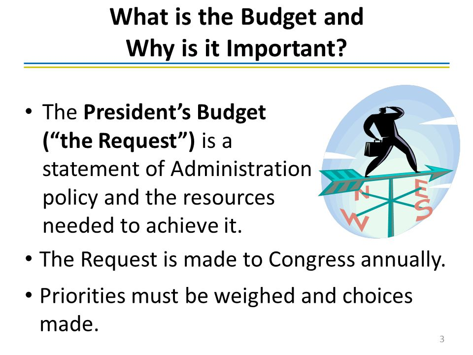 "What is the Budget and Why is it Important? The President's Budget (""the Request"") is a statement of Administration policy and the resources needed to"