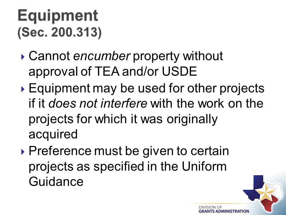  Cannot encumber property without approval of TEA and/or USDE  Equipment may be used for other projects if it does not interfere with the work on the projects for which it was originally acquired  Preference must be given to certain projects as specified in the Uniform Guidance Equipment (Sec.