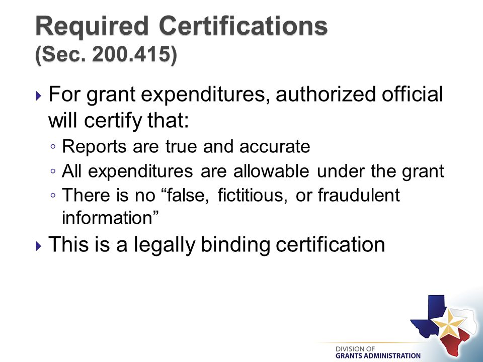  For grant expenditures, authorized official will certify that: ◦ Reports are true and accurate ◦ All expenditures are allowable under the grant ◦ There is no false, fictitious, or fraudulent information  This is a legally binding certification Required Certifications (Sec.