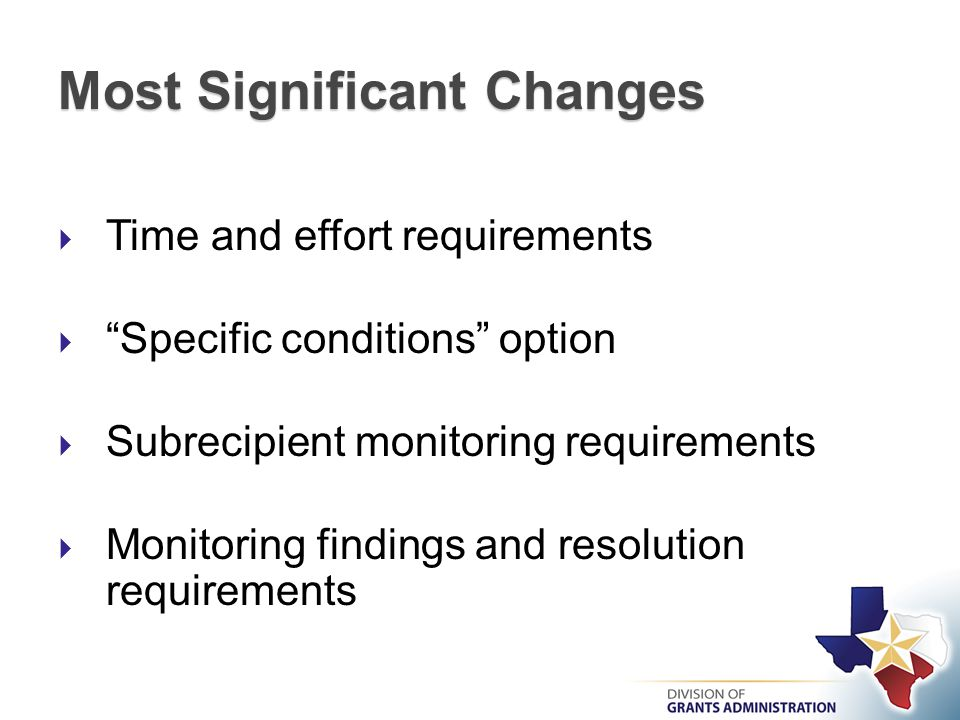 Most Significant Changes  Time and effort requirements  Specific conditions option  Subrecipient monitoring requirements  Monitoring findings and resolution requirements