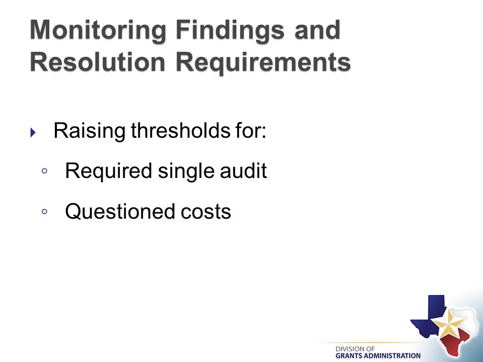 Monitoring Findings and Resolution Requirements  Raising thresholds for: ◦ Required single audit ◦ Questioned costs