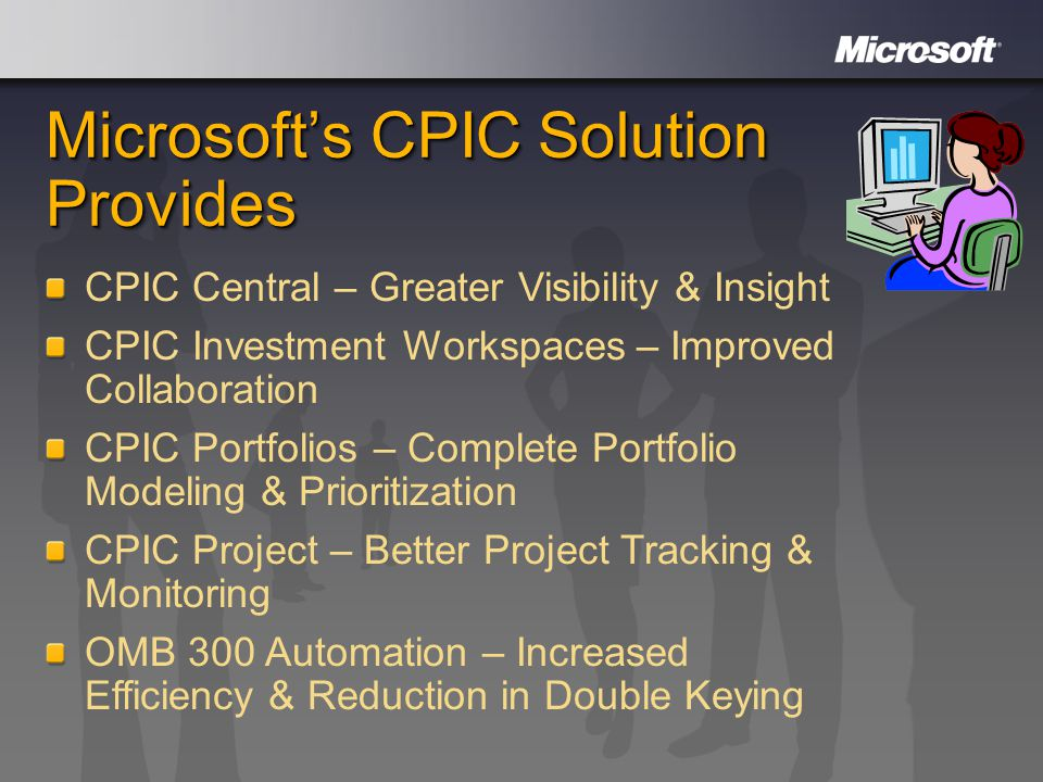 Microsoft's CPIC Solution Provides CPIC Central – Greater Visibility & Insight CPIC Investment Workspaces – Improved Collaboration CPIC Portfolios – Complete Portfolio Modeling & Prioritization CPIC Project – Better Project Tracking & Monitoring OMB 300 Automation – Increased Efficiency & Reduction in Double Keying