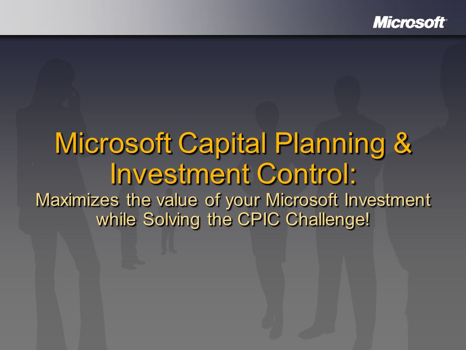 Microsoft Capital Planning & Investment Control: Maximizes the value of your Microsoft Investment while Solving the CPIC Challenge!