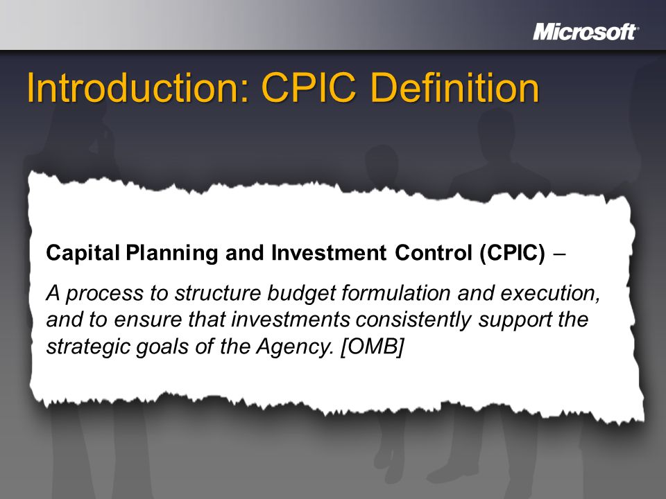 Introduction: CPIC Definition Capital Planning and Investment Control (CPIC) – A process to structure budget formulation and execution, and to ensure that investments consistently support the strategic goals of the Agency.
