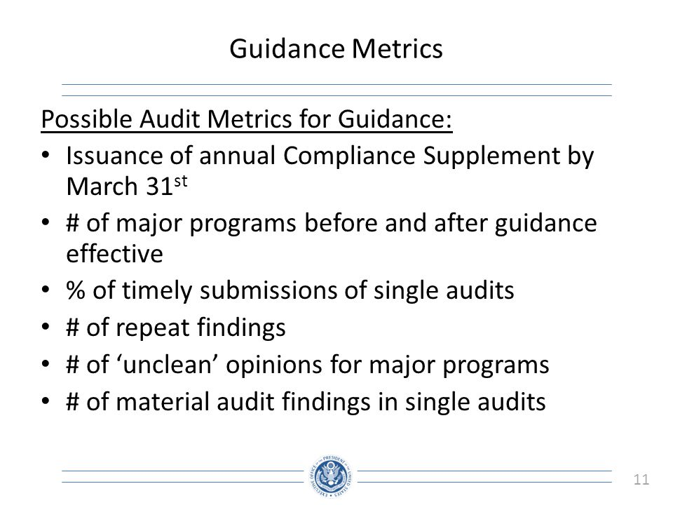11 Guidance Metrics Possible Audit Metrics for Guidance: Issuance of annual Compliance Supplement by March 31 st # of major programs before and after guidance effective % of timely submissions of single audits # of repeat findings # of 'unclean' opinions for major programs # of material audit findings in single audits
