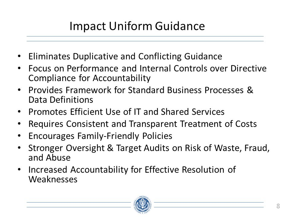 8 Impact Uniform Guidance Eliminates Duplicative and Conflicting Guidance Focus on Performance and Internal Controls over Directive Compliance for Accountability Provides Framework for Standard Business Processes & Data Definitions Promotes Efficient Use of IT and Shared Services Requires Consistent and Transparent Treatment of Costs Encourages Family-Friendly Policies Stronger Oversight & Target Audits on Risk of Waste, Fraud, and Abuse Increased Accountability for Effective Resolution of Weaknesses