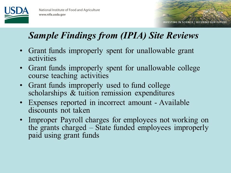 Sample Findings from (IPIA) Site Reviews Grant funds improperly spent for unallowable grant activities Grant funds improperly spent for unallowable college course teaching activities Grant funds improperly used to fund college scholarships & tuition remission expenditures Expenses reported in incorrect amount - Available discounts not taken Improper Payroll charges for employees not working on the grants charged – State funded employees improperly paid using grant funds