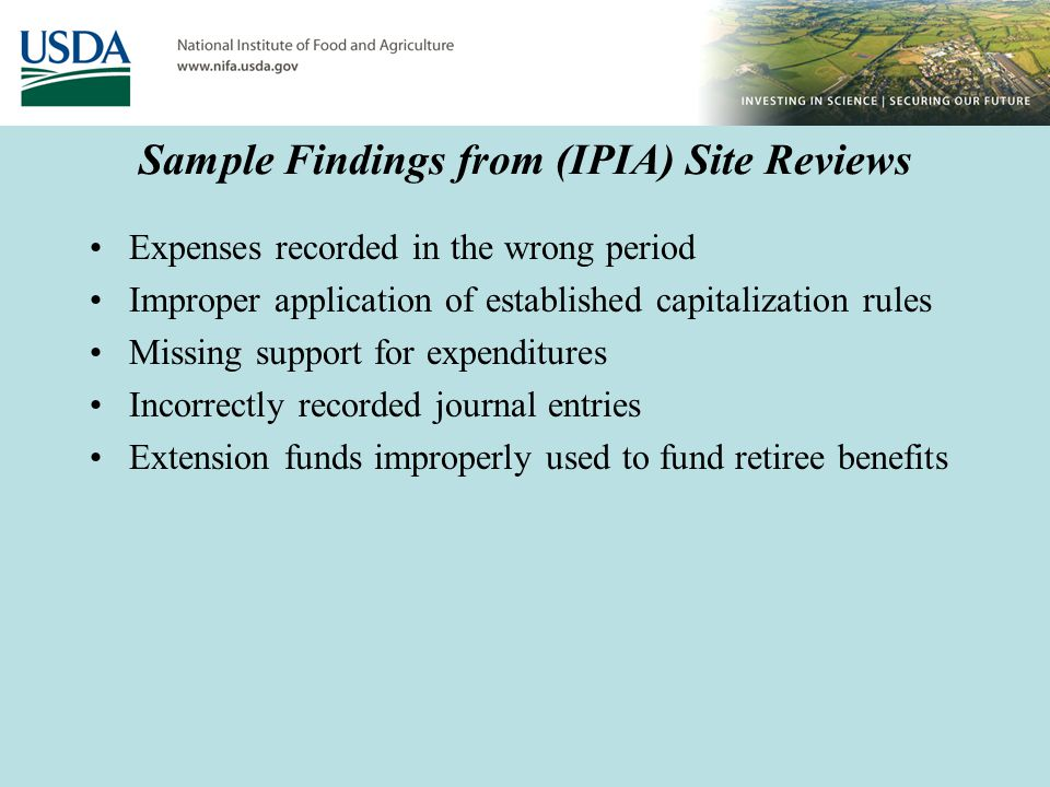 Sample Findings from (IPIA) Site Reviews Expenses recorded in the wrong period Improper application of established capitalization rules Missing support for expenditures Incorrectly recorded journal entries Extension funds improperly used to fund retiree benefits