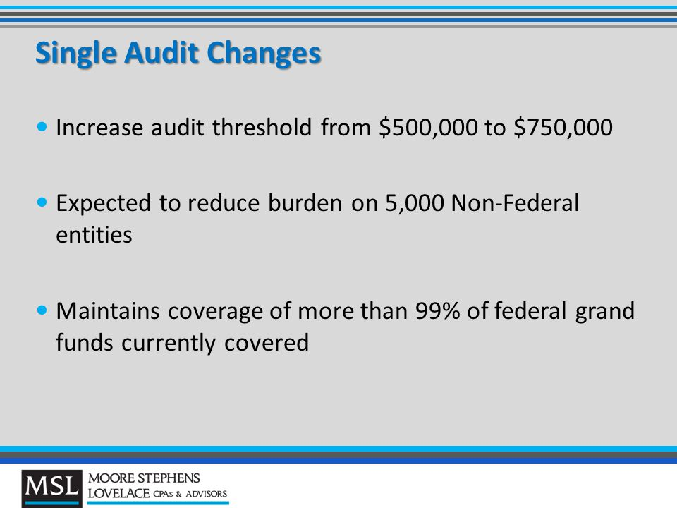 Increase audit threshold from $500,000 to $750,000 Expected to reduce burden on 5,000 Non-Federal entities Maintains coverage of more than 99% of federal grand funds currently covered