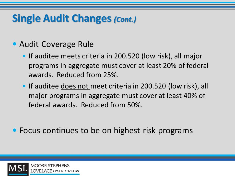 Single Audit Changes (Cont.) Audit Coverage Rule If auditee meets criteria in 200.520 (low risk), all major programs in aggregate must cover at least 20% of federal awards.