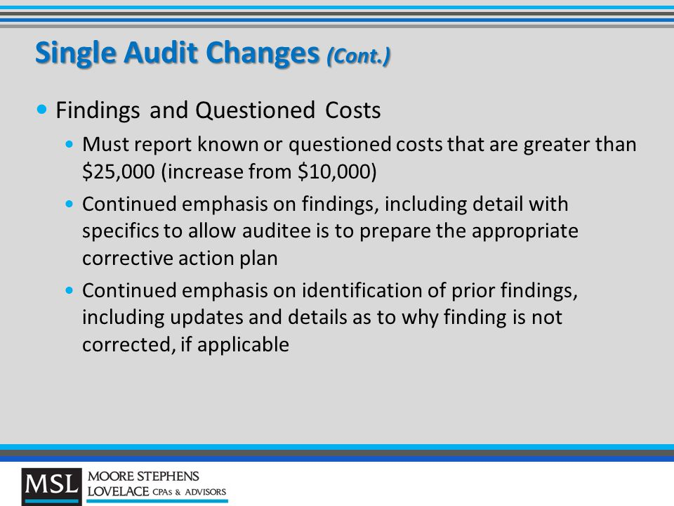Single Audit Changes (Cont.) Findings and Questioned Costs Must report known or questioned costs that are greater than $25,000 (increase from $10,000) Continued emphasis on findings, including detail with specifics to allow auditee is to prepare the appropriate corrective action plan Continued emphasis on identification of prior findings, including updates and details as to why finding is not corrected, if applicable