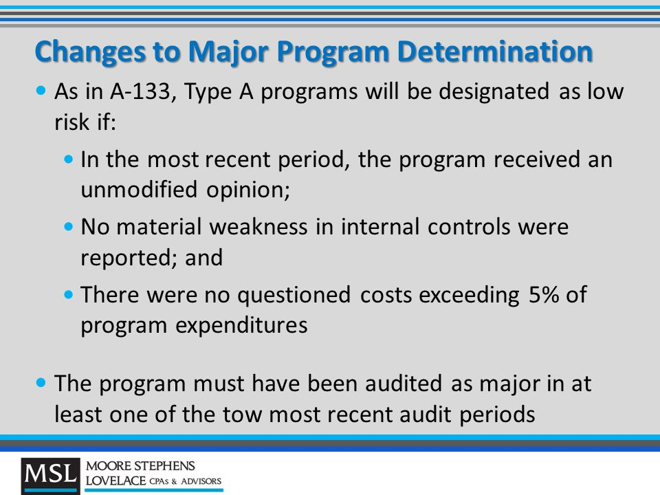 Changes to Major Program Determination As in A-133, Type A programs will be designated as low risk if: In the most recent period, the program received an unmodified opinion; No material weakness in internal controls were reported; and There were no questioned costs exceeding 5% of program expenditures The program must have been audited as major in at least one of the tow most recent audit periods