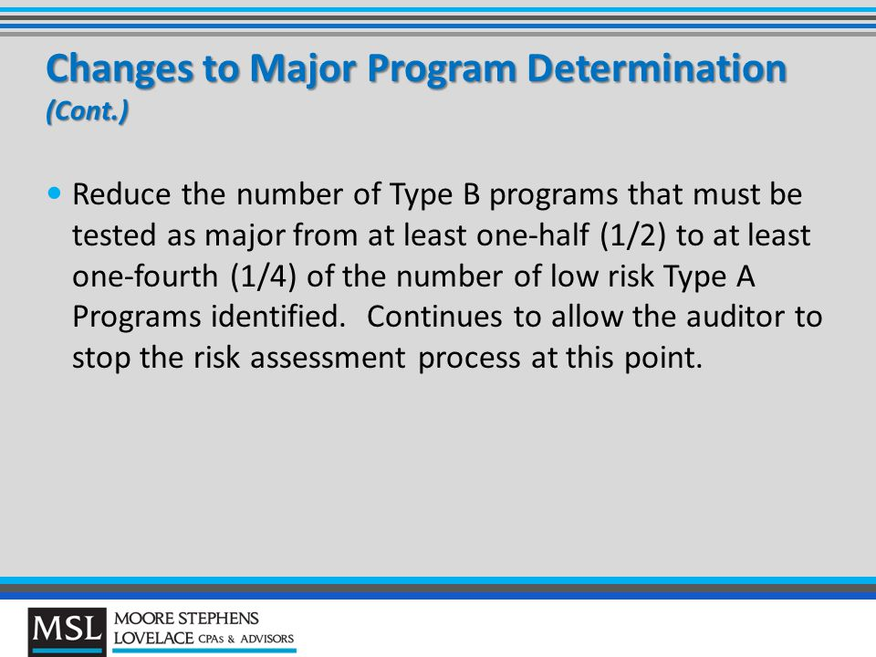 Changes to Major Program Determination (Cont.) Reduce the number of Type B programs that must be tested as major from at least one-half (1/2) to at least one-fourth (1/4) of the number of low risk Type A Programs identified.