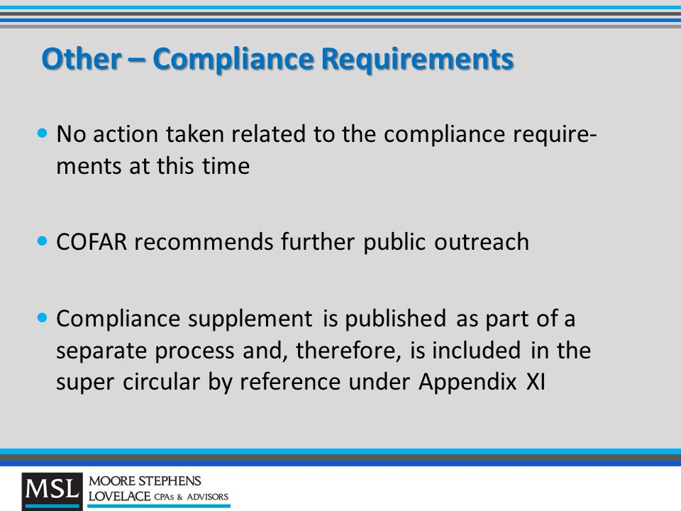 Other – Compliance Requirements No action taken related to the compliance require- ments at this time COFAR recommends further public outreach Compliance supplement is published as part of a separate process and, therefore, is included in the super circular by reference under Appendix XI