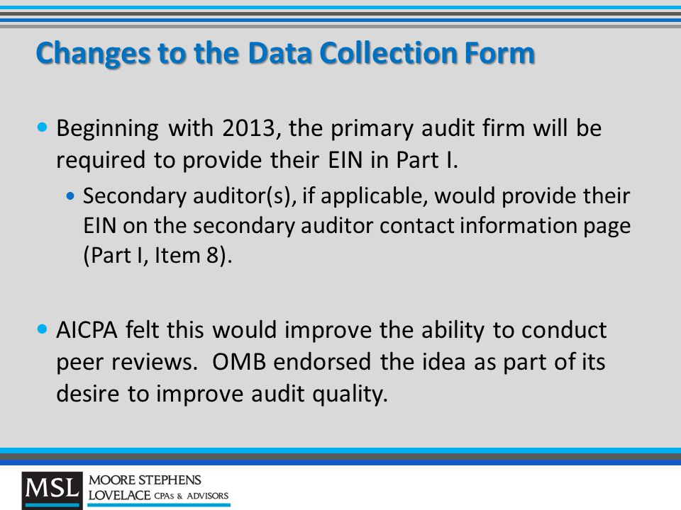 Changes to the Data Collection Form Beginning with 2013, the primary audit firm will be required to provide their EIN in Part I.