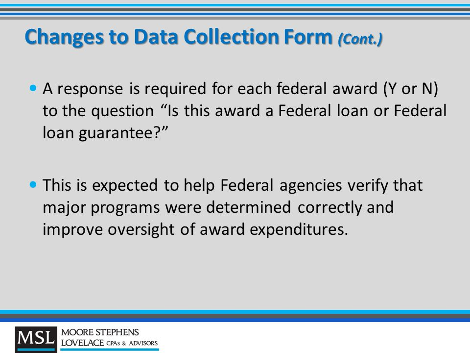 Changes to Data Collection Form (Cont.) A response is required for each federal award (Y or N) to the question Is this award a Federal loan or Federal loan guarantee? This is expected to help Federal agencies verify that major programs were determined correctly and improve oversight of award expenditures.