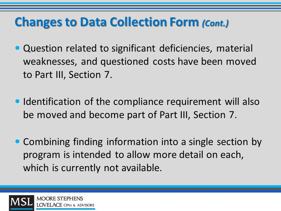 Changes to Data Collection Form (Cont.) Question related to significant deficiencies, material weaknesses, and questioned costs have been moved to Part III, Section 7.