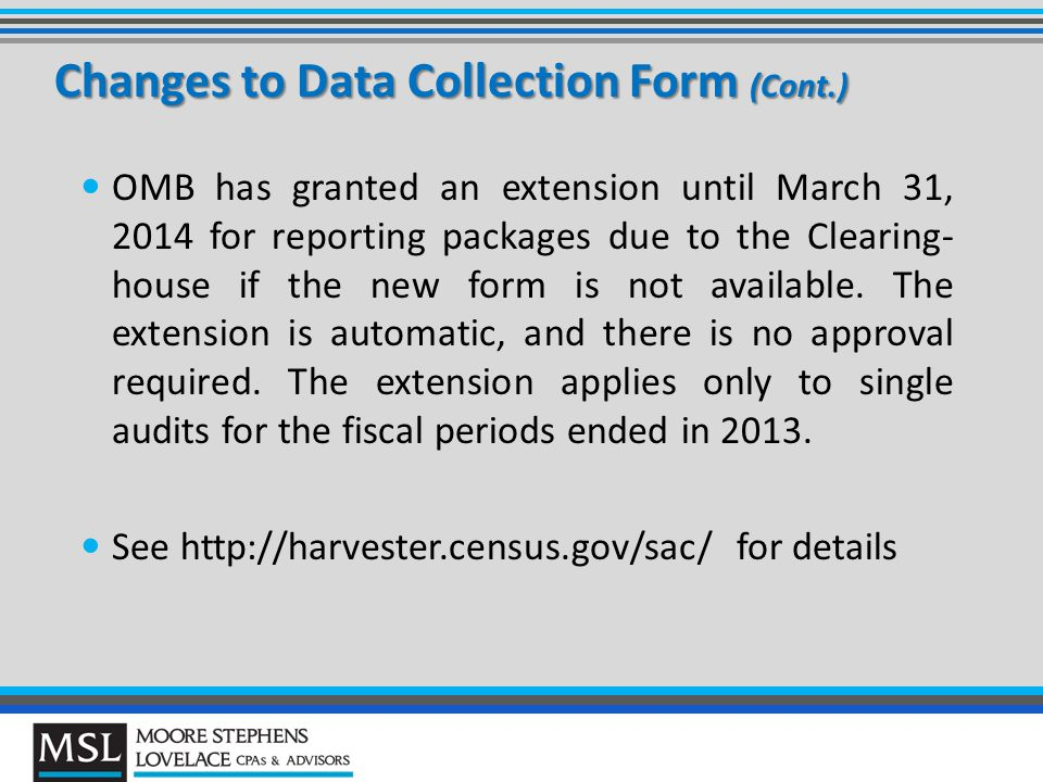 Changes to Data Collection Form (Cont.) OMB has granted an extension until March 31, 2014 for reporting packages due to the Clearing- house if the new form is not available.