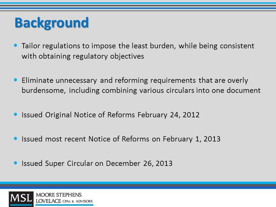 Background Tailor regulations to impose the least burden, while being consistent with obtaining regulatory objectives Eliminate unnecessary and reforming requirements that are overly burdensome, including combining various circulars into one document Issued Original Notice of Reforms February 24, 2012 Issued most recent Notice of Reforms on February 1, 2013 Issued Super Circular on December 26, 2013
