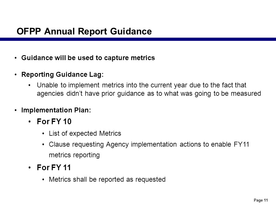 Page 11 OFPP Annual Report Guidance Guidance will be used to capture metrics Reporting Guidance Lag: Unable to implement metrics into the current year due to the fact that agencies didn't have prior guidance as to what was going to be measured Implementation Plan: For FY 10 List of expected Metrics Clause requesting Agency implementation actions to enable FY11 metrics reporting For FY 11 Metrics shall be reported as requested