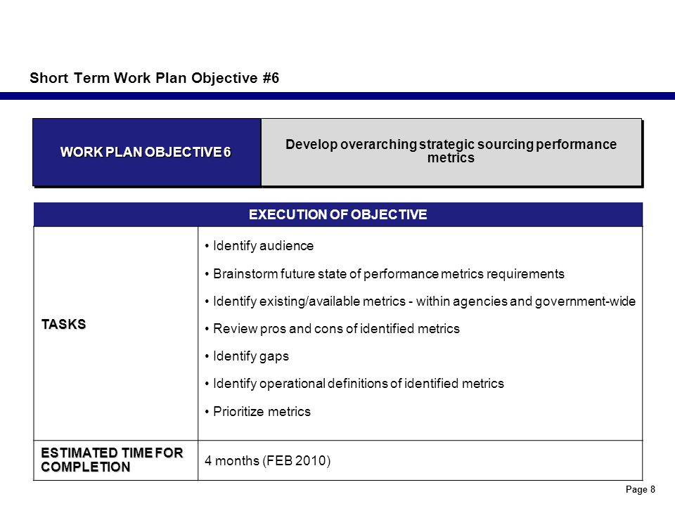 Page 8 Short Term Work Plan Objective #6 EXECUTION OF OBJECTIVETASKS Identify audience Brainstorm future state of performance metrics requirements Identify existing/available metrics - within agencies and government-wide Review pros and cons of identified metrics Identify gaps Identify operational definitions of identified metrics Prioritize metrics ESTIMATED TIME FOR COMPLETION 4 months (FEB 2010) WORK PLAN OBJECTIVE 6 Develop overarching strategic sourcing performance metrics