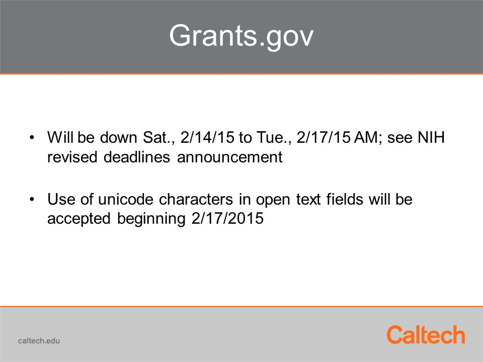 Grants.gov Will be down Sat., 2/14/15 to Tue., 2/17/15 AM; see NIH revised deadlines announcement Use of unicode characters in open text fields will be accepted beginning 2/17/2015
