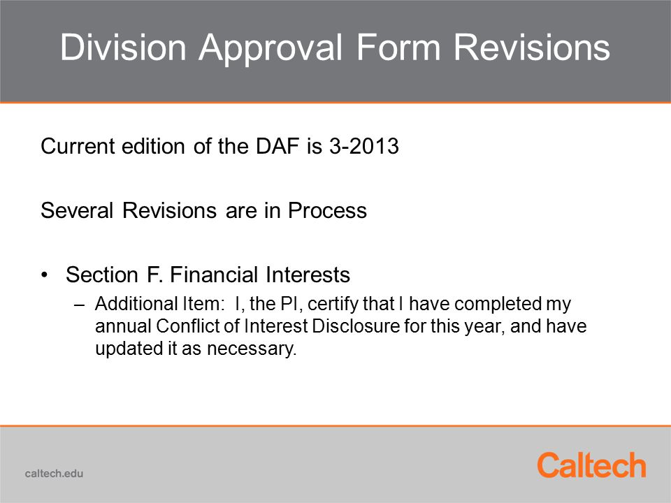 Division Approval Form Revisions Current edition of the DAF is 3-2013 Several Revisions are in Process Section F. Financial Interests –Additional Item