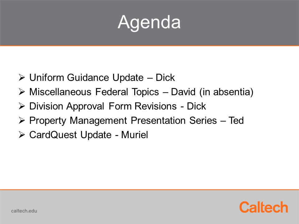 Agenda  Uniform Guidance Update – Dick  Miscellaneous Federal Topics – David (in absentia)  Division Approval Form Revisions - Dick  Property Mana