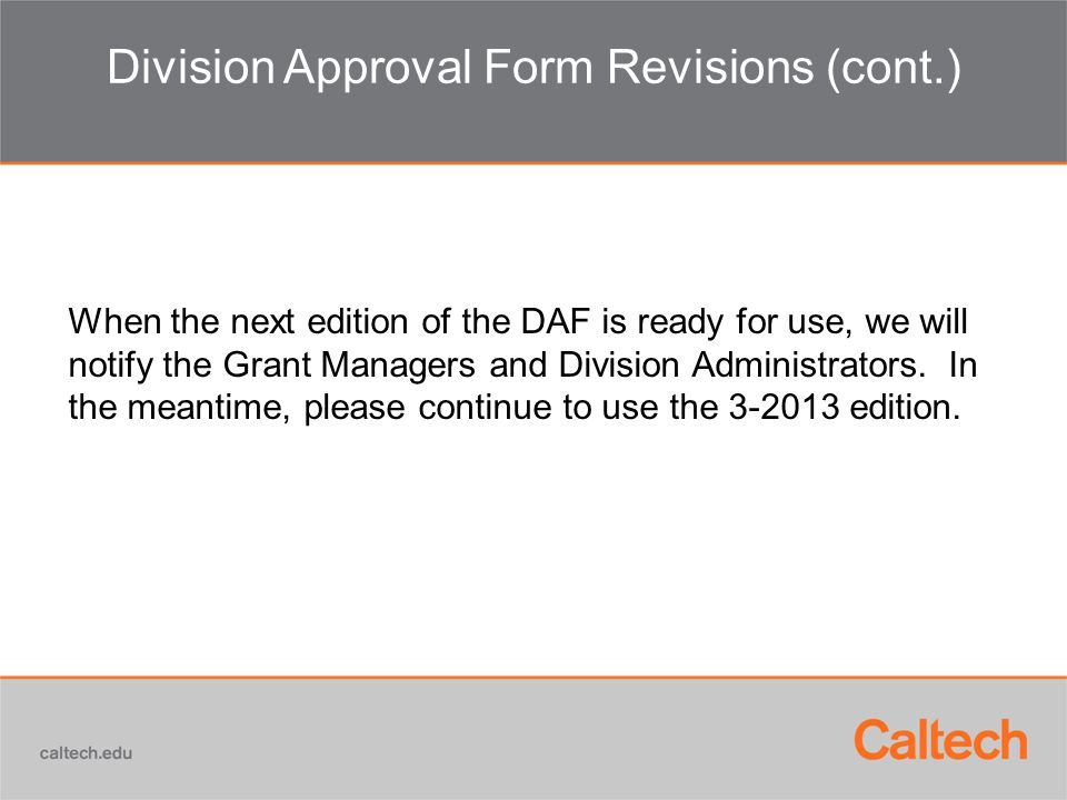 Division Approval Form Revisions (cont.) When the next edition of the DAF is ready for use, we will notify the Grant Managers and Division Administrators.