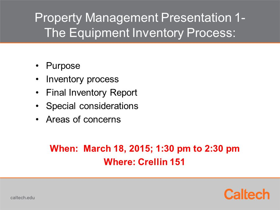 Property Management Presentation 1- The Equipment Inventory Process: Purpose Inventory process Final Inventory Report Special considerations Areas of concerns When: March 18, 2015; 1:30 pm to 2:30 pm Where: Crellin 151