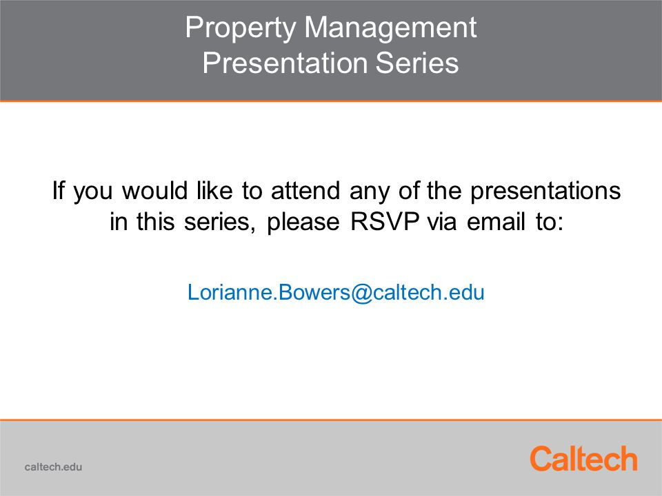 Property Management Presentation Series If you would like to attend any of the presentations in this series, please RSVP via email to: Lorianne.Bowers@caltech.edu