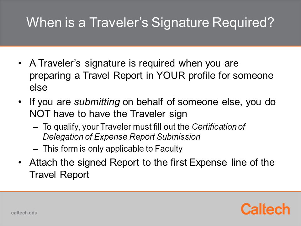 When is a Traveler's Signature Required? A Traveler's signature is required when you are preparing a Travel Report in YOUR profile for someone else If