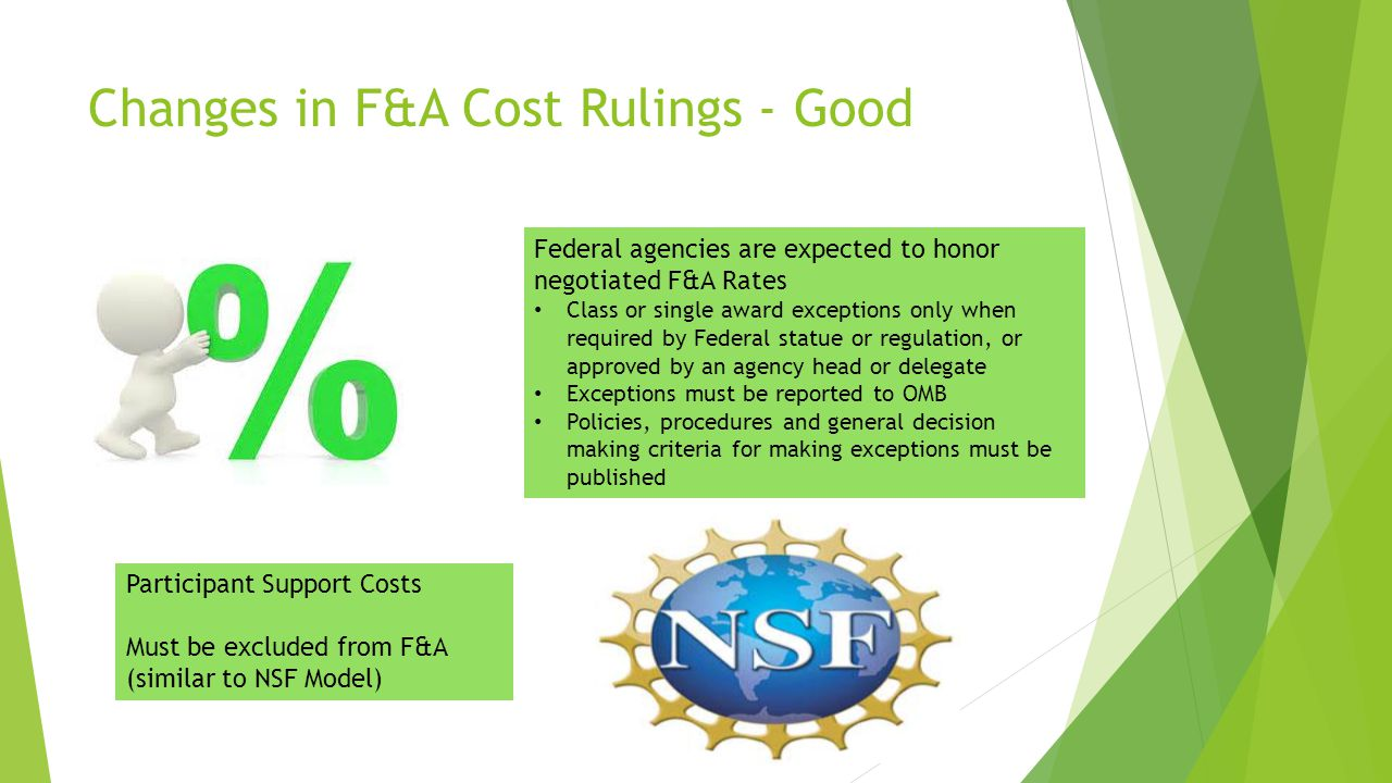 Changes in F&A Cost Rulings - Good Federal agencies are expected to honor negotiated F&A Rates Class or single award exceptions only when required by Federal statue or regulation, or approved by an agency head or delegate Exceptions must be reported to OMB Policies, procedures and general decision making criteria for making exceptions must be published Participant Support Costs Must be excluded from F&A (similar to NSF Model)