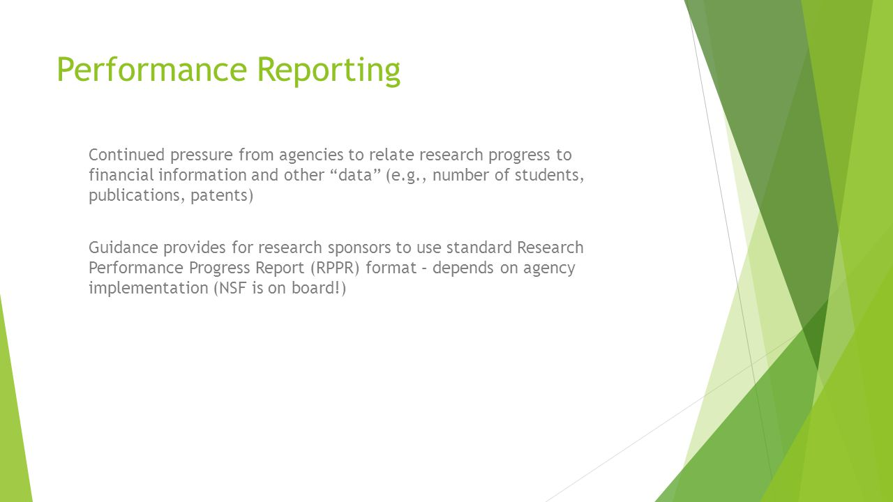 Performance Reporting Continued pressure from agencies to relate research progress to financial information and other data (e.g., number of students, publications, patents) Guidance provides for research sponsors to use standard Research Performance Progress Report (RPPR) format – depends on agency implementation (NSF is on board!)