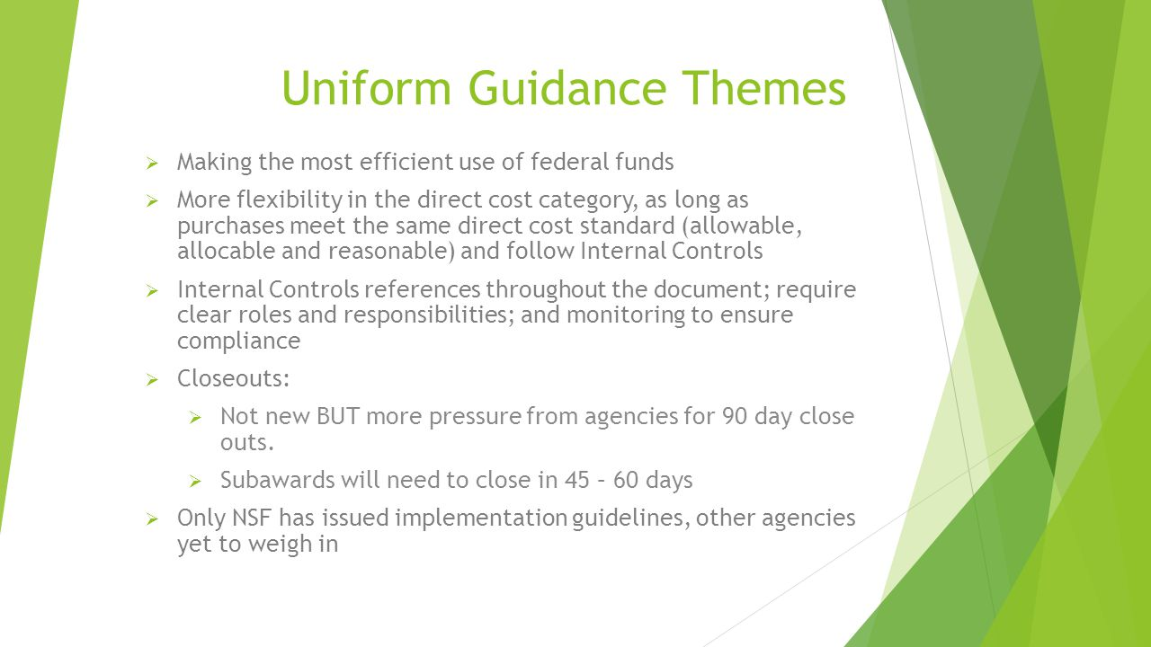 Uniform Guidance Themes  Making the most efficient use of federal funds  More flexibility in the direct cost category, as long as purchases meet the same direct cost standard (allowable, allocable and reasonable) and follow Internal Controls  Internal Controls references throughout the document; require clear roles and responsibilities; and monitoring to ensure compliance  Closeouts:  Not new BUT more pressure from agencies for 90 day close outs.