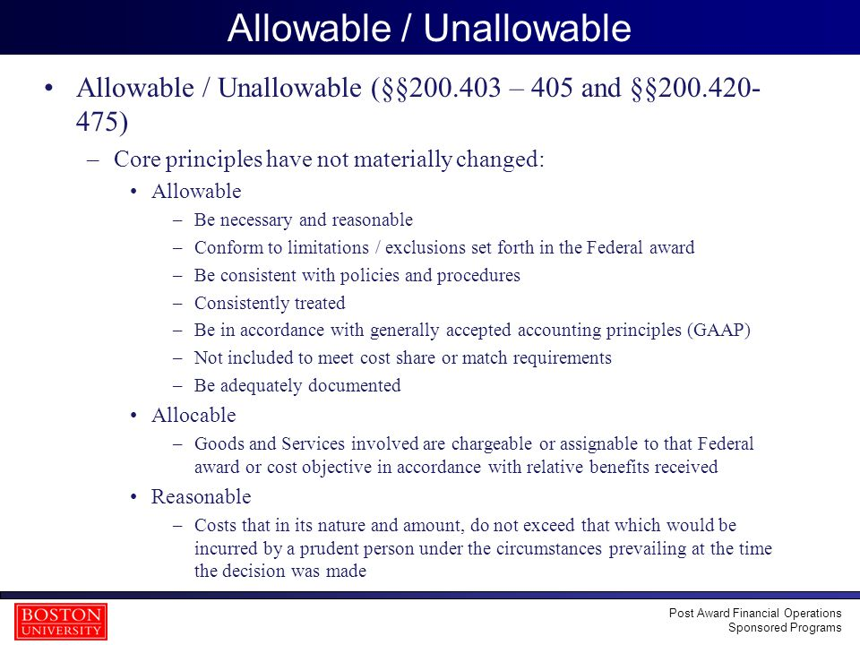 10 Allowable / Unallowable Allowable / Unallowable (§§200.403 – 405 and §§200.420- 475) –Core principles have not materially changed: Allowable –Be necessary and reasonable –Conform to limitations / exclusions set forth in the Federal award –Be consistent with policies and procedures –Consistently treated –Be in accordance with generally accepted accounting principles (GAAP) –Not included to meet cost share or match requirements –Be adequately documented Allocable –Goods and Services involved are chargeable or assignable to that Federal award or cost objective in accordance with relative benefits received Reasonable –Costs that in its nature and amount, do not exceed that which would be incurred by a prudent person under the circumstances prevailing at the time the decision was made Post Award Financial Operations Sponsored Programs