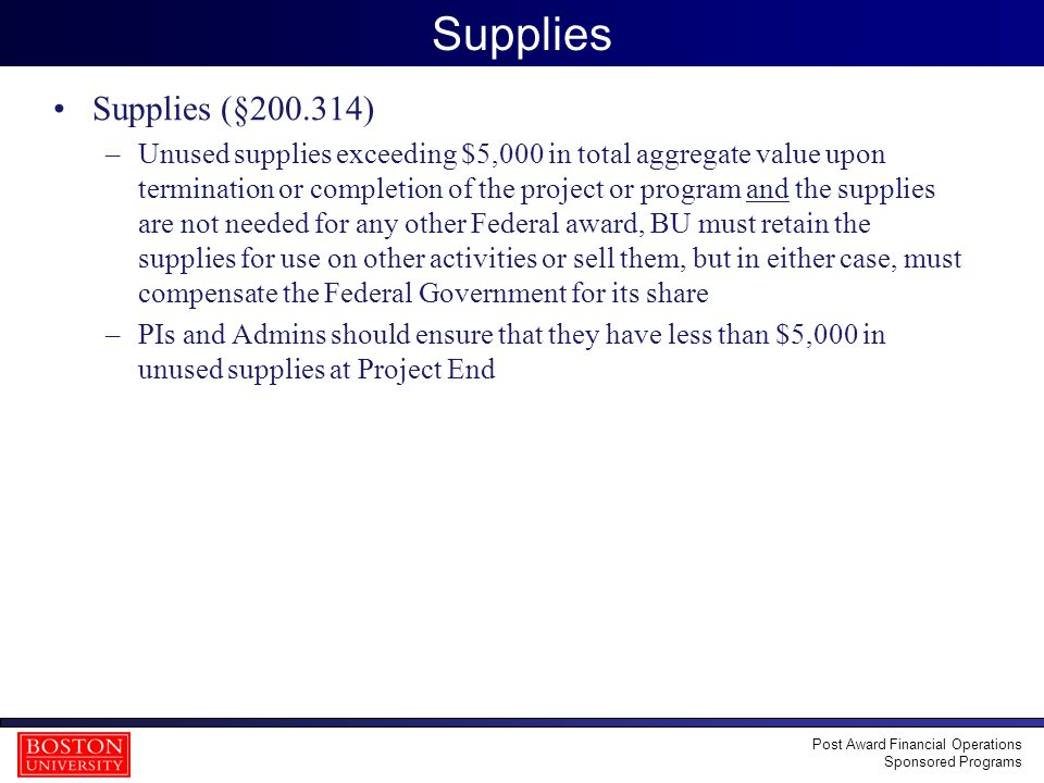 14 Supplies Supplies (§200.314) –Unused supplies exceeding $5,000 in total aggregate value upon termination or completion of the project or program and the supplies are not needed for any other Federal award, BU must retain the supplies for use on other activities or sell them, but in either case, must compensate the Federal Government for its share –PIs and Admins should ensure that they have less than $5,000 in unused supplies at Project End Post Award Financial Operations Sponsored Programs