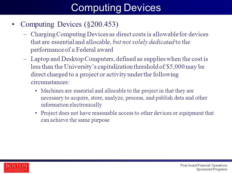 15 Computing Devices Computing Devices (§200.453) –Charging Computing Devices as direct costs is allowable for devices that are essential and allocable, but not solely dedicated to the performance of a Federal award –Laptop and Desktop Computers, defined as supplies when the cost is less than the University's capitalization threshold of $5,000 may be direct charged to a project or activity under the following circumstances: Machines are essential and allocable to the project in that they are necessary to acquire, store, analyze, process, and publish data and other information electronically Project does not have reasonable access to other devices or equipment that can achieve the same purpose Post Award Financial Operations Sponsored Programs
