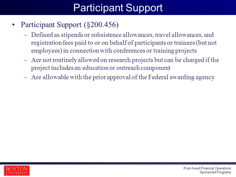 17 Participant Support Participant Support (§200.456) –Defined as stipends or subsistence allowances, travel allowances, and registration fees paid to