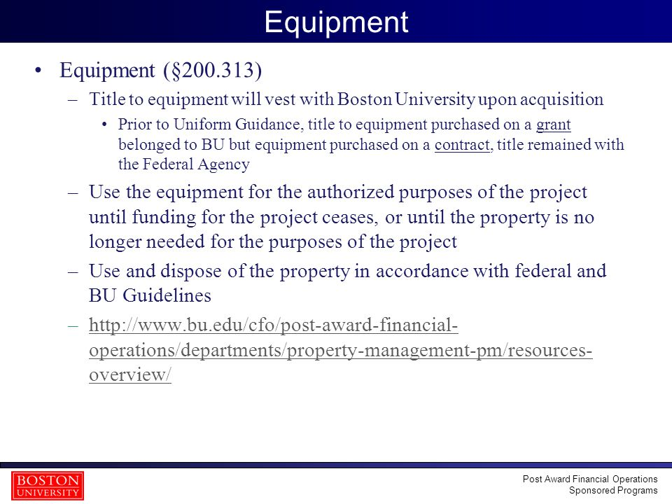 18 Equipment Equipment (§200.313) –Title to equipment will vest with Boston University upon acquisition Prior to Uniform Guidance, title to equipment purchased on a grant belonged to BU but equipment purchased on a contract, title remained with the Federal Agency –Use the equipment for the authorized purposes of the project until funding for the project ceases, or until the property is no longer needed for the purposes of the project –Use and dispose of the property in accordance with federal and BU Guidelines –http://www.bu.edu/cfo/post-award-financial- operations/departments/property-management-pm/resources- overview/http://www.bu.edu/cfo/post-award-financial- operations/departments/property-management-pm/resources- overview/ Post Award Financial Operations Sponsored Programs