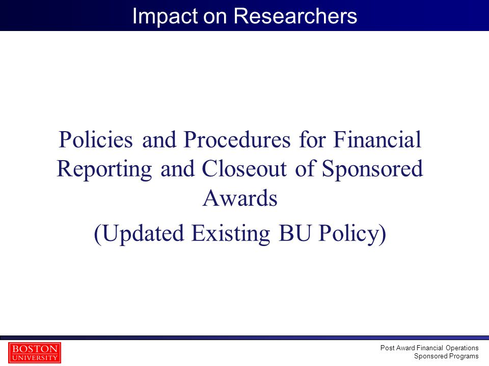 19 Impact on Researchers Policies and Procedures for Financial Reporting and Closeout of Sponsored Awards (Updated Existing BU Policy) Post Award Financial Operations Sponsored Programs
