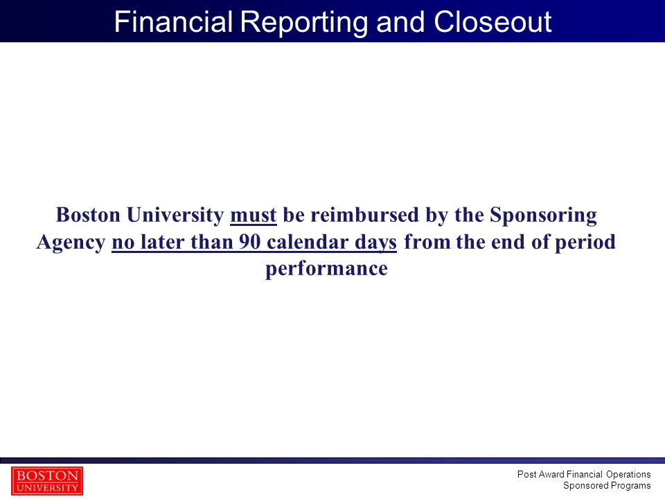 20 Financial Reporting and Closeout Boston University must be reimbursed by the Sponsoring Agency no later than 90 calendar days from the end of perio