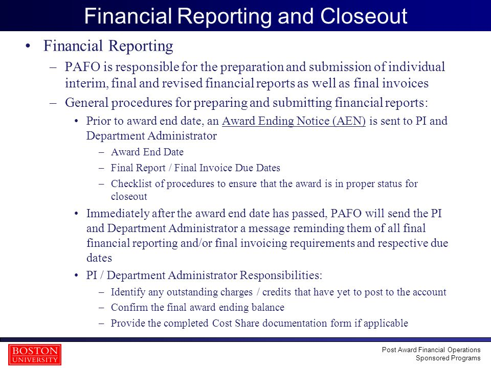 21 Financial Reporting and Closeout Financial Reporting –PAFO is responsible for the preparation and submission of individual interim, final and revised financial reports as well as final invoices –General procedures for preparing and submitting financial reports: Prior to award end date, an Award Ending Notice (AEN) is sent to PI and Department Administrator –Award End Date –Final Report / Final Invoice Due Dates –Checklist of procedures to ensure that the award is in proper status for closeout Immediately after the award end date has passed, PAFO will send the PI and Department Administrator a message reminding them of all final financial reporting and/or final invoicing requirements and respective due dates PI / Department Administrator Responsibilities: –Identify any outstanding charges / credits that have yet to post to the account –Confirm the final award ending balance –Provide the completed Cost Share documentation form if applicable Post Award Financial Operations Sponsored Programs