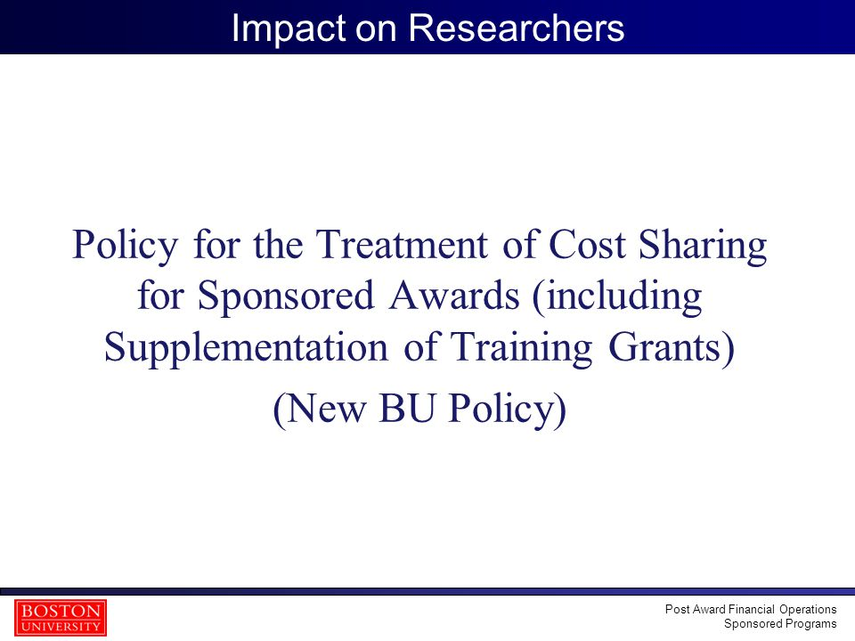 25 Impact on Researchers Policy for the Treatment of Cost Sharing for Sponsored Awards (including Supplementation of Training Grants) (New BU Policy) Post Award Financial Operations Sponsored Programs